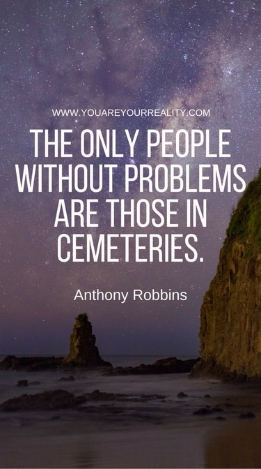 """""""The only people without problems are those in cemeteries"""""""