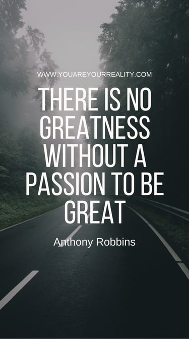 """""""There is no greatness without a passion to be great."""""""