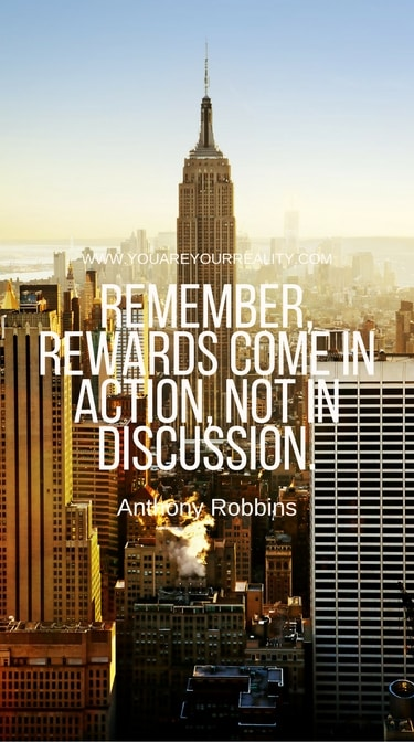 """""""Remember, rewards come in action, not in discussion."""""""