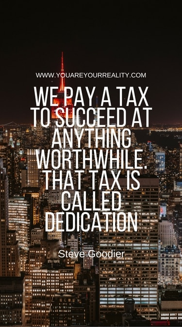 """""""We pay a tax to succeed at anything worthwhile. That tax is called dedication."""" - Steve Goodier"""