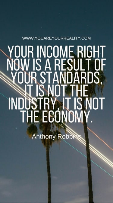 """""""Your income right now is a result of your standards, it is not the industry, it is not the economy."""""""