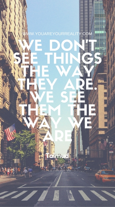 """""""We don't see things the way they are. We see them the way we are."""" - Talmud"""