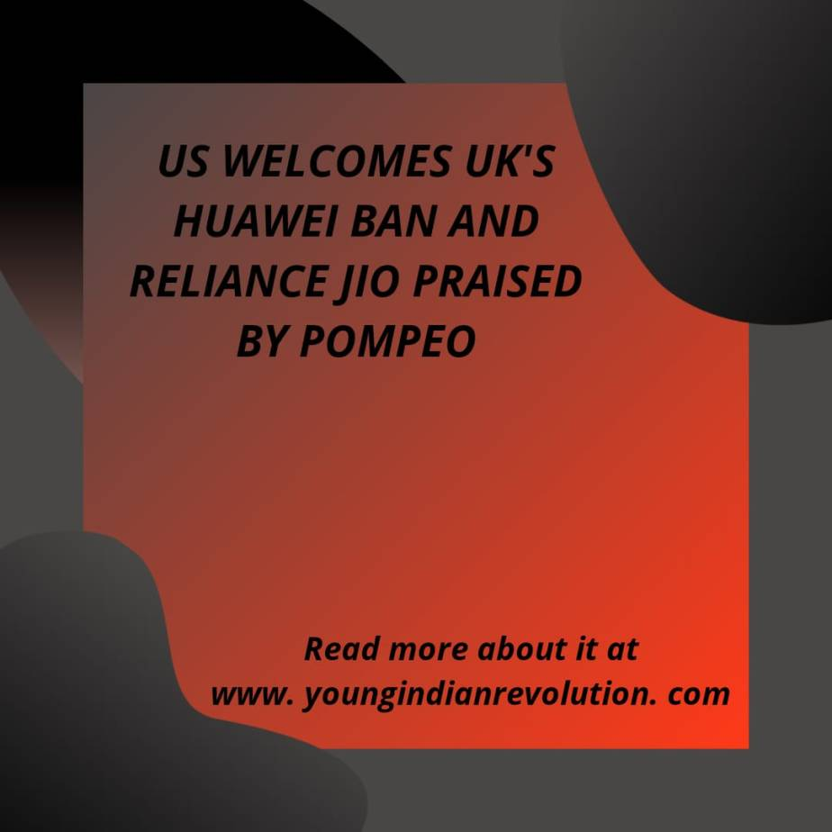 US WELCOMES UK'S HUAWEI BAN AND RELIANCE JIO PRAISED BY POMPEO