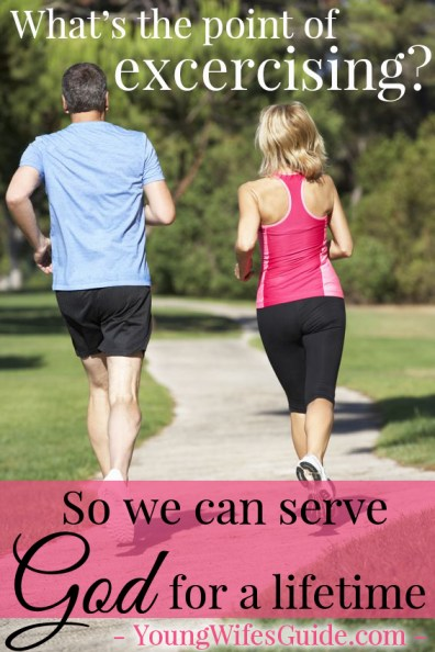 Whats the point of exercising? So we can serve God fully for a lifetime!