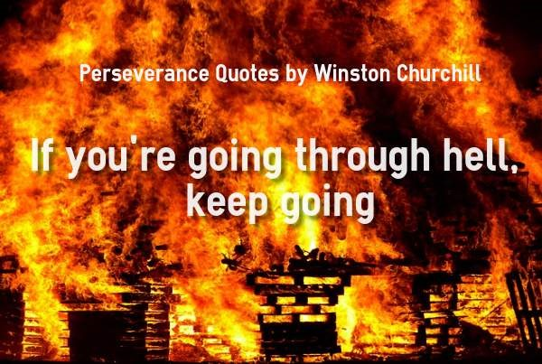 If you're going through hell keep going.  Winston Churchill.  Your Startup Guru