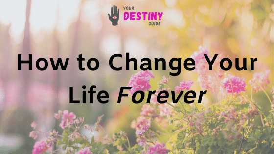 How to Change Your Life Forever