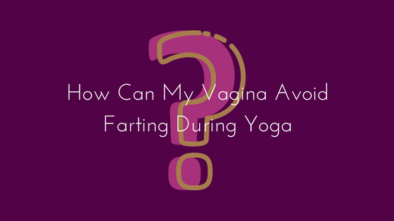 How Can My Vagina Avoid Farting During Yoga