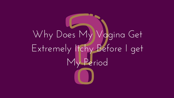 Why Does My Vagina Get Extremely Itchy Before I get My Period