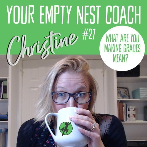 Your Empty Nest Coach Podcast, Episode 27: What Are You Making Grades Mean?