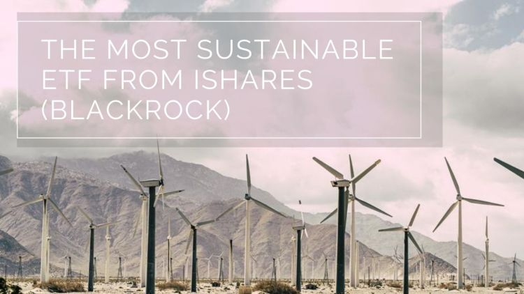 The most sustainable ETF from iShares (BlackRock) - Your Green Wealth