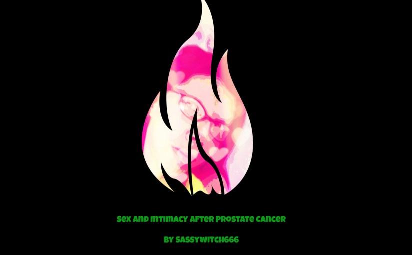 Sex & Intimacy After Prostate Cancer by SassyWitch666