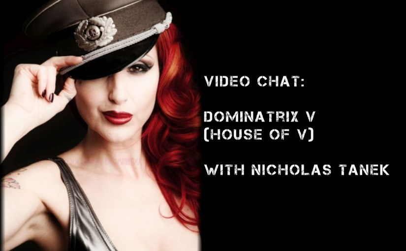 VIDEO CHAT: Dominatrix V (House Of V) w/ Nicholas Tanek
