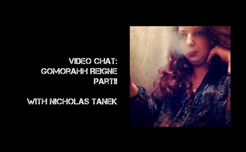 VIDEO CHAT:  Gomorahh Reigne with Nicholas Tanek Part II