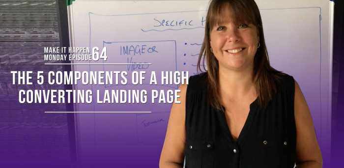Make It Happen Monday Episode 64 – The 5 Components of a High Converting Landing Page