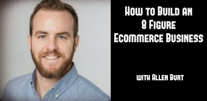 How to Build an 8 Figure Ecommerce Business with Allen Burt (#17)