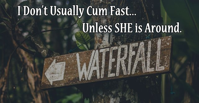 I Don't Usually Cum Fast, unless she is around