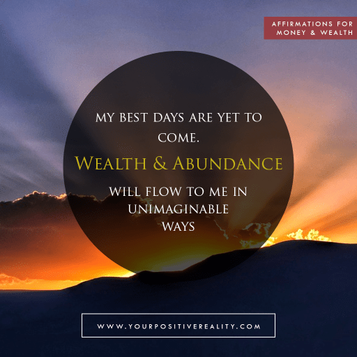 Money Affirmation 11: My best days are yet to come. Wealth and abundance will flow to me in unimaginable ways