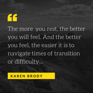 The more you rest, the better you will feel. And the better you feel, the easier it is to navigate times of transition or difficulty...