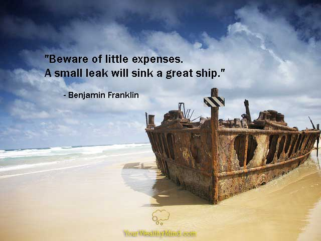 Beware of Little Expenses. A small leak will sink a great ship. - Benjamin Franklin