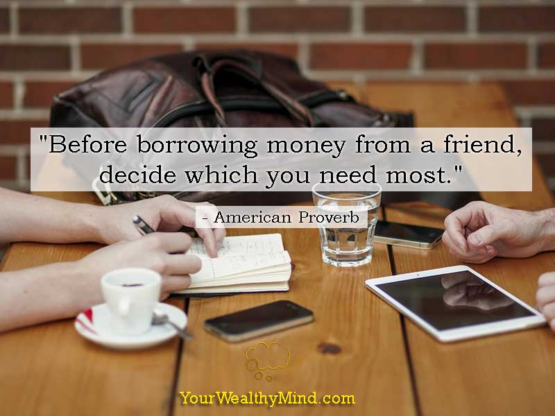 """Before borrowing money from a friend, decide which you need most."" - American Proverb"