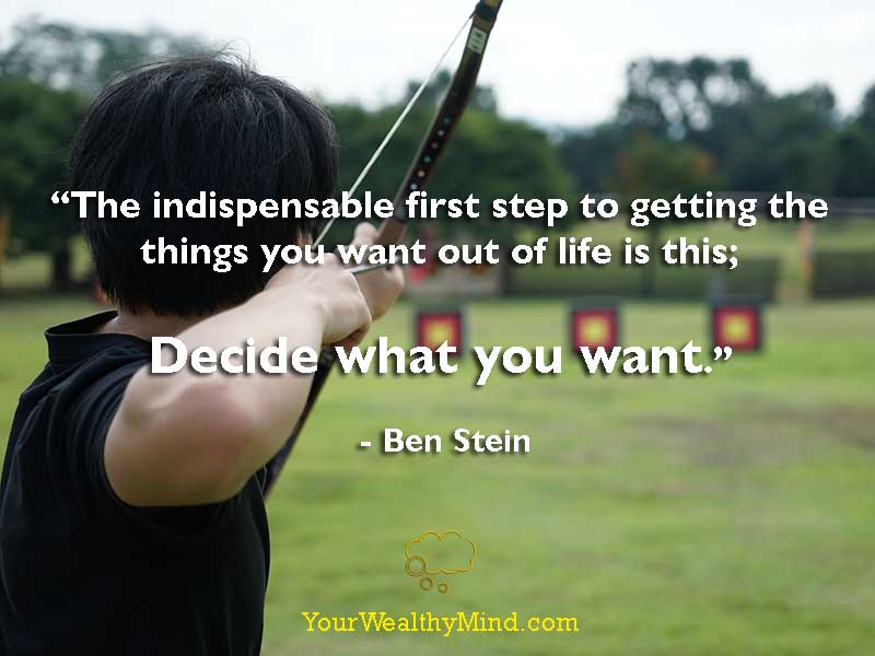 """The indispensable first step to getting the things you want out of life is this; decide what you want."" - Ben Stein"