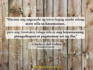 """""""Marami ang nagsasabi ng totoo kapag sinabi nilang ayaw nila sa kayamanan, pero ang tinutukoy talaga nila ay ang kayamanang pinagsikapan at pagmamay-ari ng iba."""" - Charles Caleb Colton (Translated quote)"""