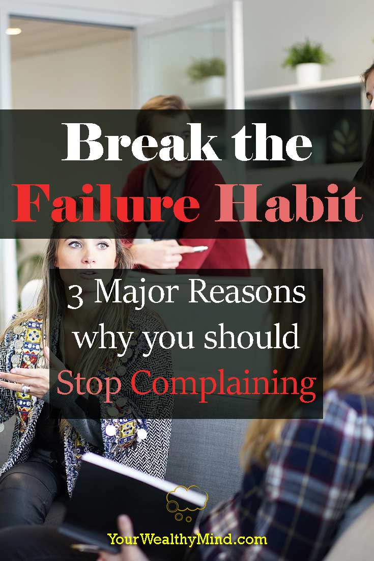 Break the Failure Habit - 3 Major Reasons why you should Stop Complaining - Your Wealthy Mind
