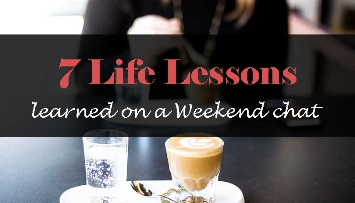 7 Life Lessons learned on a Weekend chat - Your Wealthy Mind