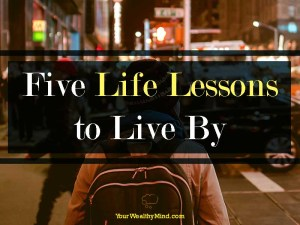 Five Life Lessons to Live By - Your Wealthy Mind