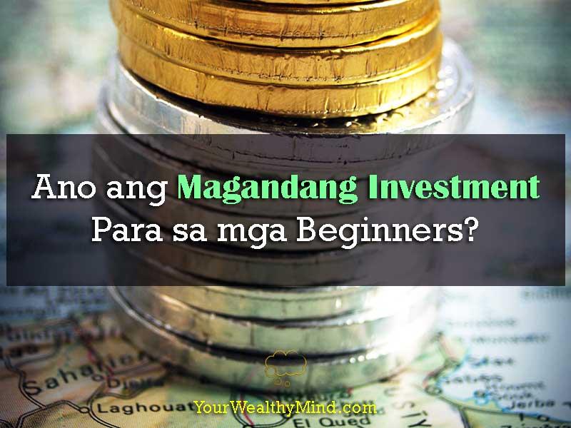 Ano ang Magandang Investment Para sa mga Beginners - Your Wealthy Mind