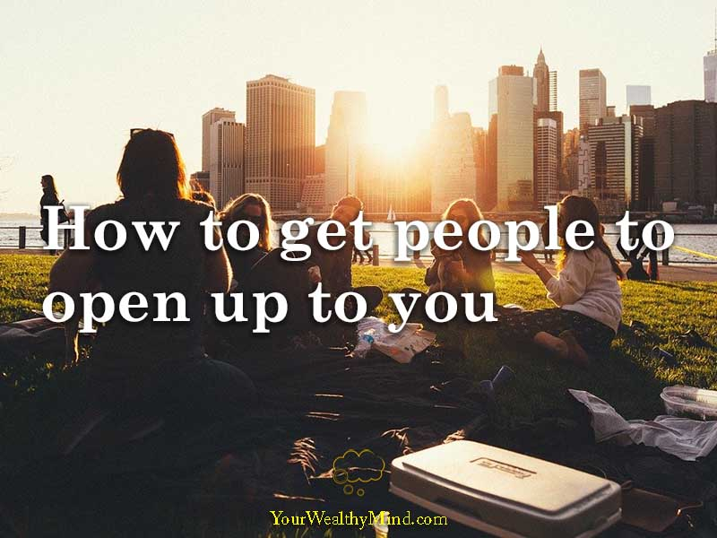 How to get people to open up to you
