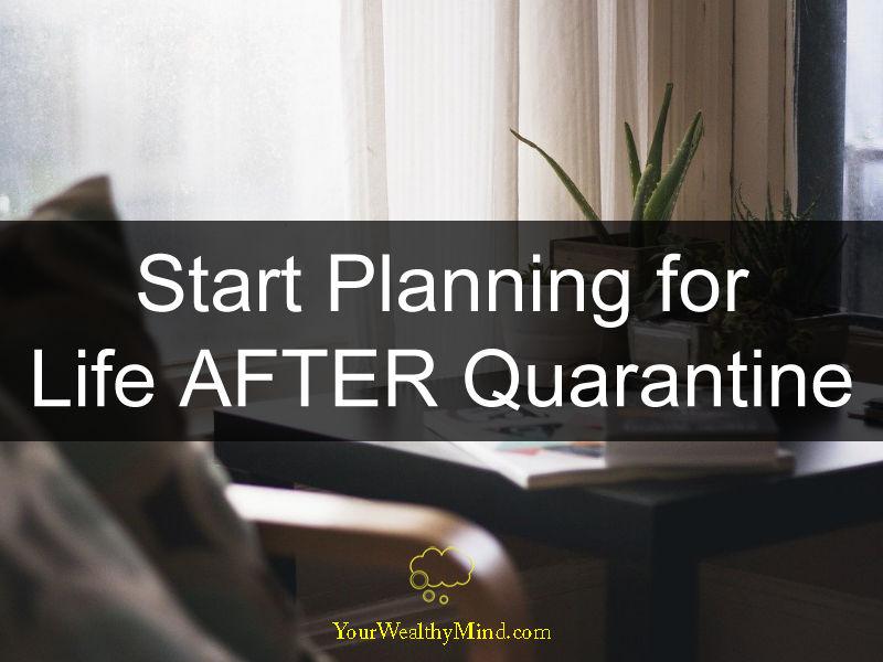 Start Planning for Life AFTER Quarantine your wealthy mind