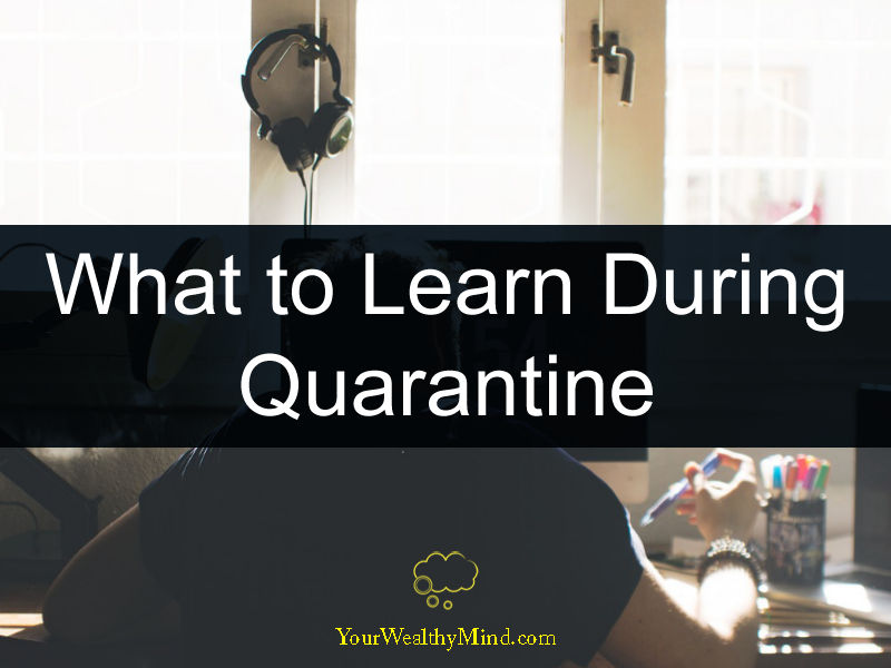 What to Learn During Quarantine your wealthy mind