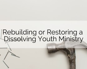 Rebuilding or Restoring Youth Ministry
