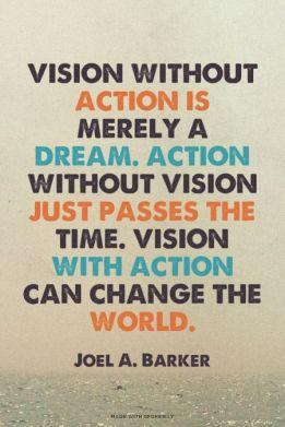 Бачення без дії - лише мрія. Дія без бачення - трата часу. Бачення підтримане дією може змінити світ.  Джоель Баркер.