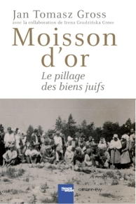 Jan T. Gross. Moisson d'or. Le pillage des biens juifs