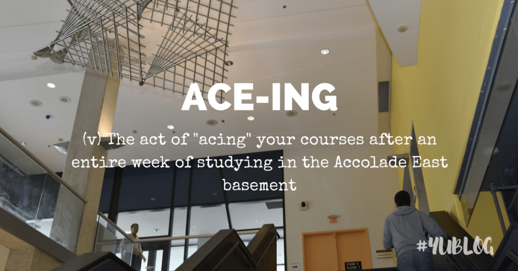 Image of Accolade East Building with a man walking up the stairs. Superimposed by text saying: Ace-ing: the act of acing your courses after an entire week of studying in the Accolade East basement.