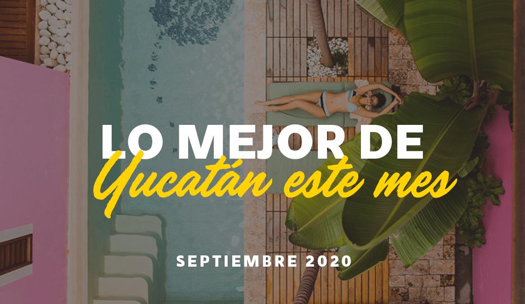 Lo Mejor de Yucatán Este Mes, Septiembre 2020:  Turismo Yucateco para Apoyar en tus Futuras Vacaciones
