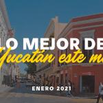 Lo Mejor de Yucatán Este Mes: Enero 2021