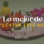 Lo Mejor en Yucatán Este Mes – Abril 2021