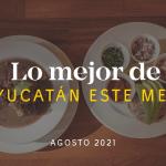 Lo Mejor de Yucatán Este Mes – Agosto 2021