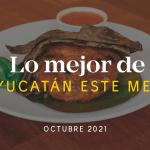 Lo Mejor de Yucatán Este Mes – Octubre 2021