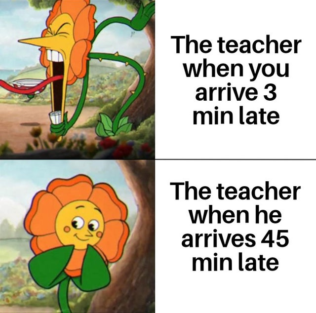 How teachers be like when the student is late