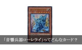 【世界に6枚】「音響兵器ローレライ」ってどんなカード?【遊戯王】