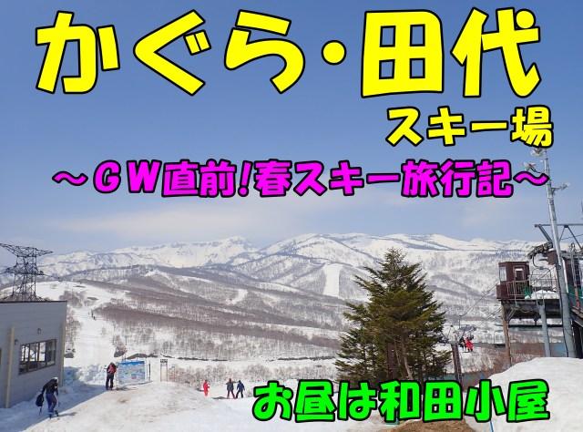 かぐら~田代をお散歩。GW直前!春スキー旅行記。お昼は和田小屋へ