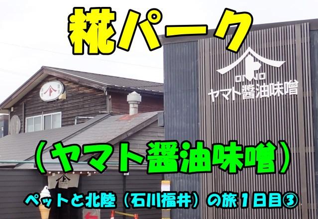 糀パーク(ヤマト醤油味噌)。ペットと北陸(石川福井)の旅1日目③