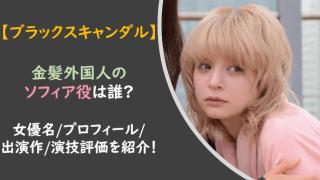 ブラックスキャンダル|ソフィア役は誰?金髪外国人の女優名やプロフィールは?
