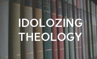 Idolizing Theology