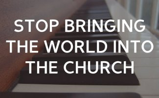 Stop Bringing the World into the Church!