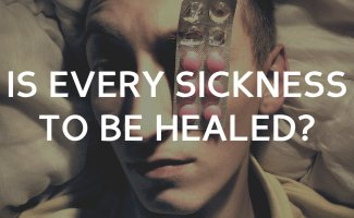 Is every sickness to be healed?